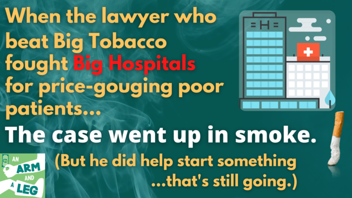"""Graphic advertizing the episode that reads: """"When the lawyer who beat Big Tobacco fought Big Hospitals for price-gouging poor patients... the case went up in smoke. (But he did help start something that's still going.)"""""""
